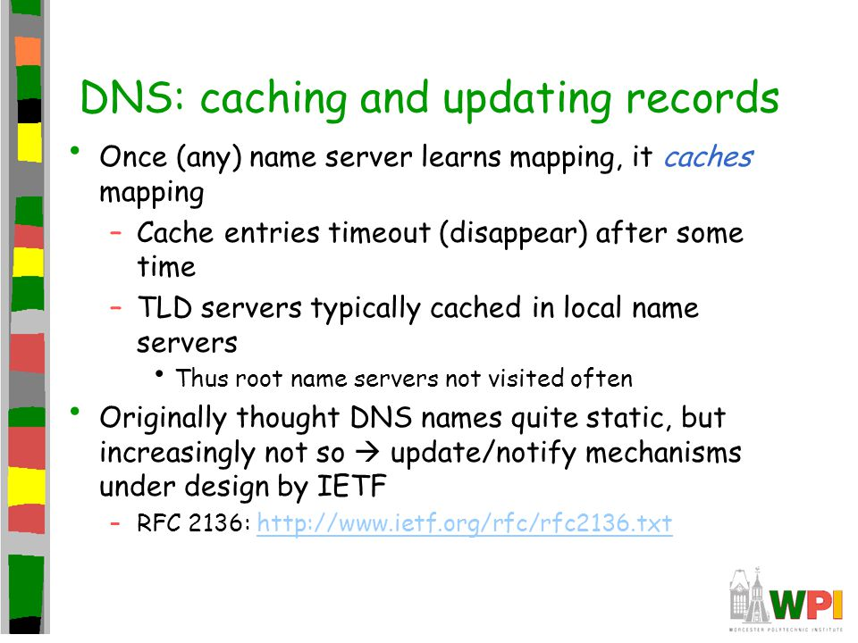 DNS: caching and updating records Once (any) name server learns mapping, it caches mapping –Cache entries timeout (disappear) after some time –TLD servers typically cached in local name servers Thus root name servers not visited often Originally thought DNS names quite static, but increasingly not so  update/notify mechanisms under design by IETF –RFC 2136: http://www.ietf.org/rfc/rfc2136.txthttp://www.ietf.org/rfc/rfc2136.txt