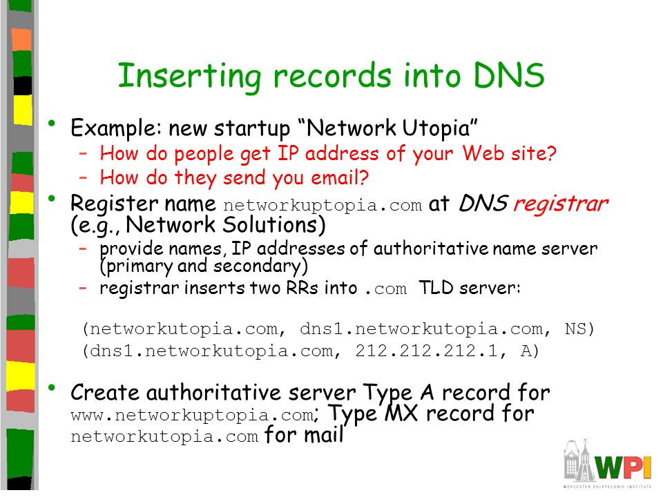 """Inserting records into DNS Example: new startup """"Network Utopia"""" –How do people get IP address of your Web site? –How do they send you email? Register"""