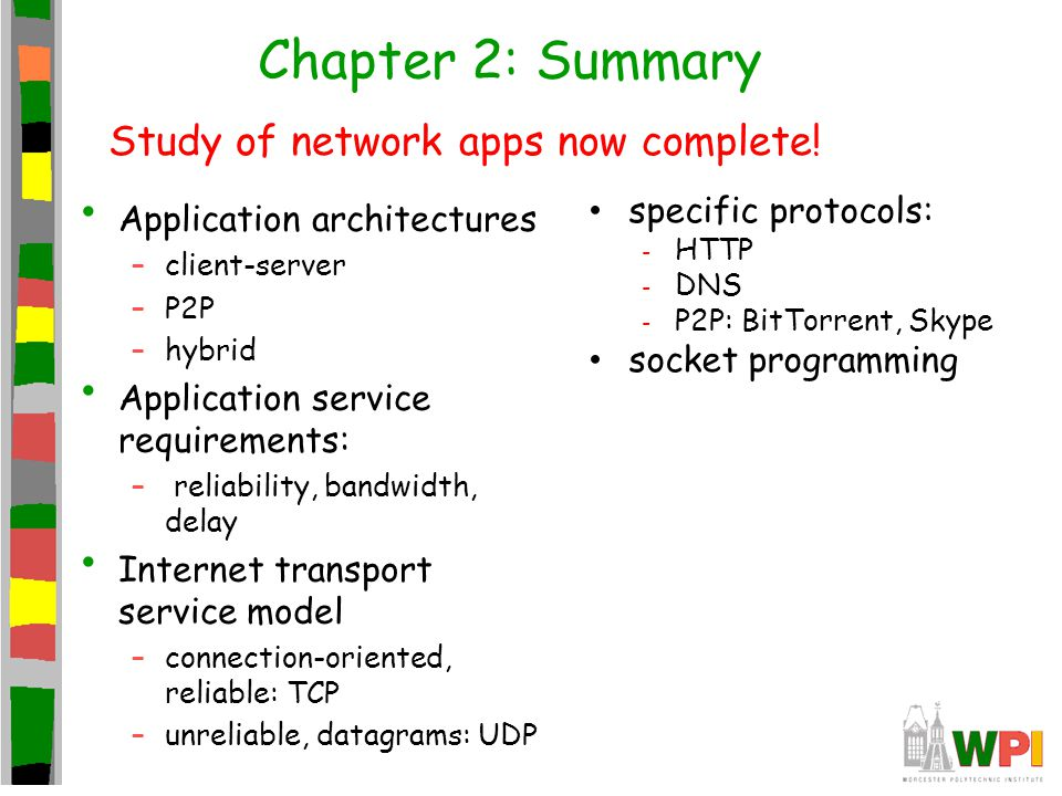 Chapter 2: Summary Application architectures –client-server –P2P –hybrid Application service requirements: – reliability, bandwidth, delay Internet tr