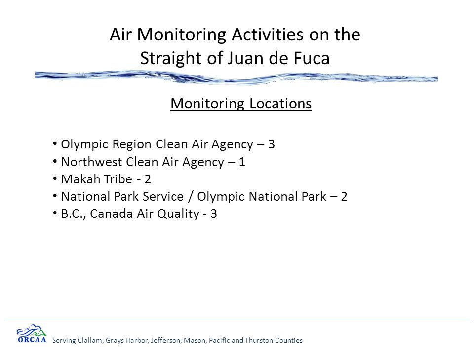 Serving Clallam, Grays Harbor, Jefferson, Mason, Pacific and Thurston Counties Air Monitoring Activities on the Straight of Juan de Fuca Monitoring Locations Olympic Region Clean Air Agency – 3 Northwest Clean Air Agency – 1 Makah Tribe - 2 National Park Service / Olympic National Park – 2 B.C., Canada Air Quality - 3