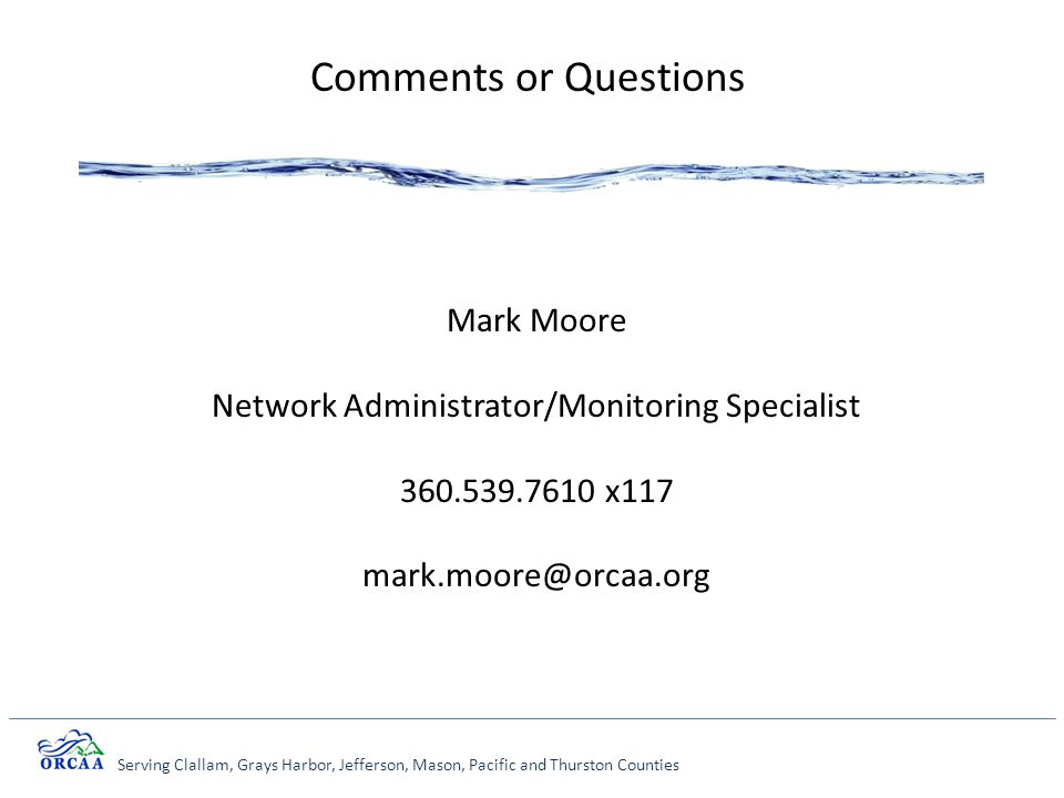 Serving Clallam, Grays Harbor, Jefferson, Mason, Pacific and Thurston Counties Comments or Questions Mark Moore Network Administrator/Monitoring Specialist 360.539.7610 x117 mark.moore@orcaa.org
