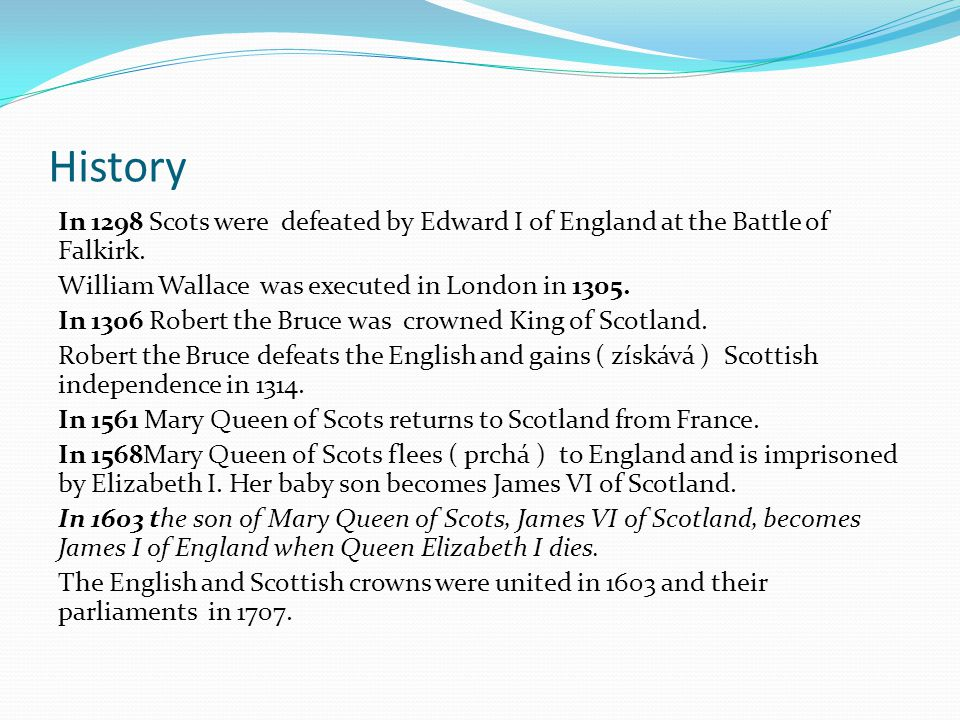 History In 1298 Scots were defeated by Edward I of England at the Battle of Falkirk. William Wallace was executed in London in 1305. In 1306 Robert th