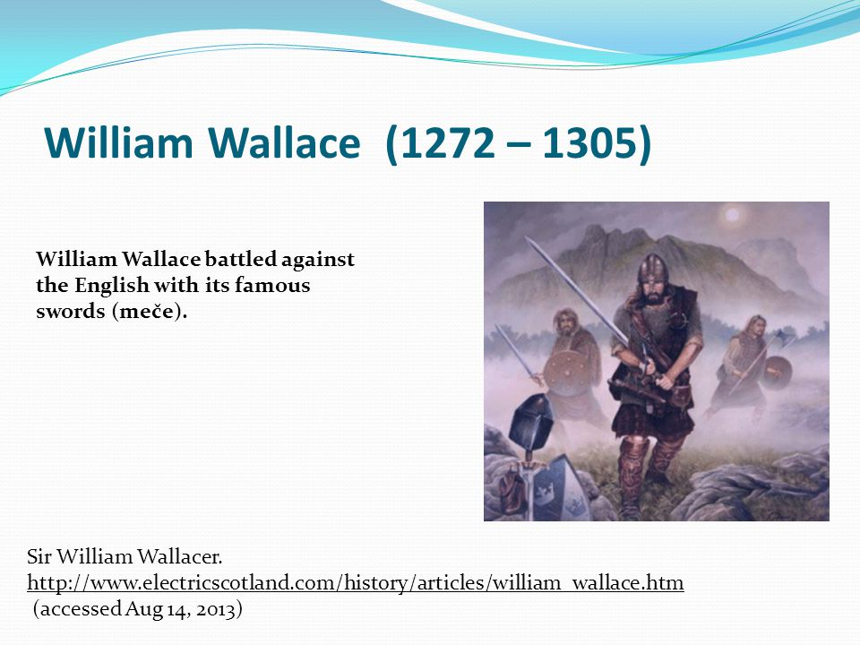 William Wallace (1272 – 1305) William Wallace battled against the English with its famous swords (meče). Sir William Wallacer. http://www.electricscot
