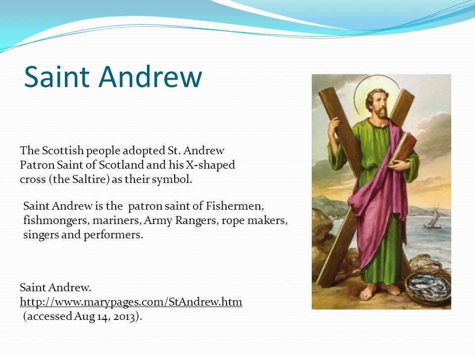 Saint Andrew The Scottish people adopted St. Andrew Patron Saint of Scotland and his X-shaped cross (the Saltire) as their symbol. Saint Andrew is the