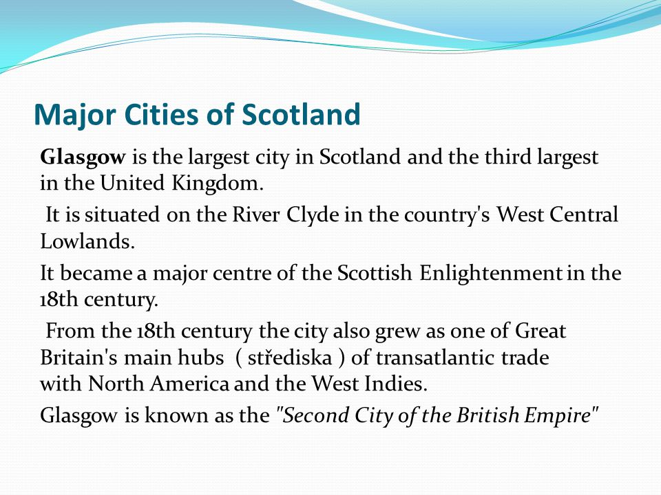 Major Cities of Scotland Glasgow is the largest city in Scotland and the third largest in the United Kingdom. It is situated on the River Clyde in the