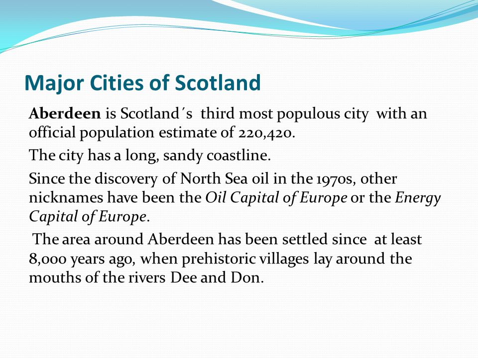 Major Cities of Scotland Aberdeen is Scotland´s third most populous city with an official population estimate of 220,420. The city has a long, sandy c