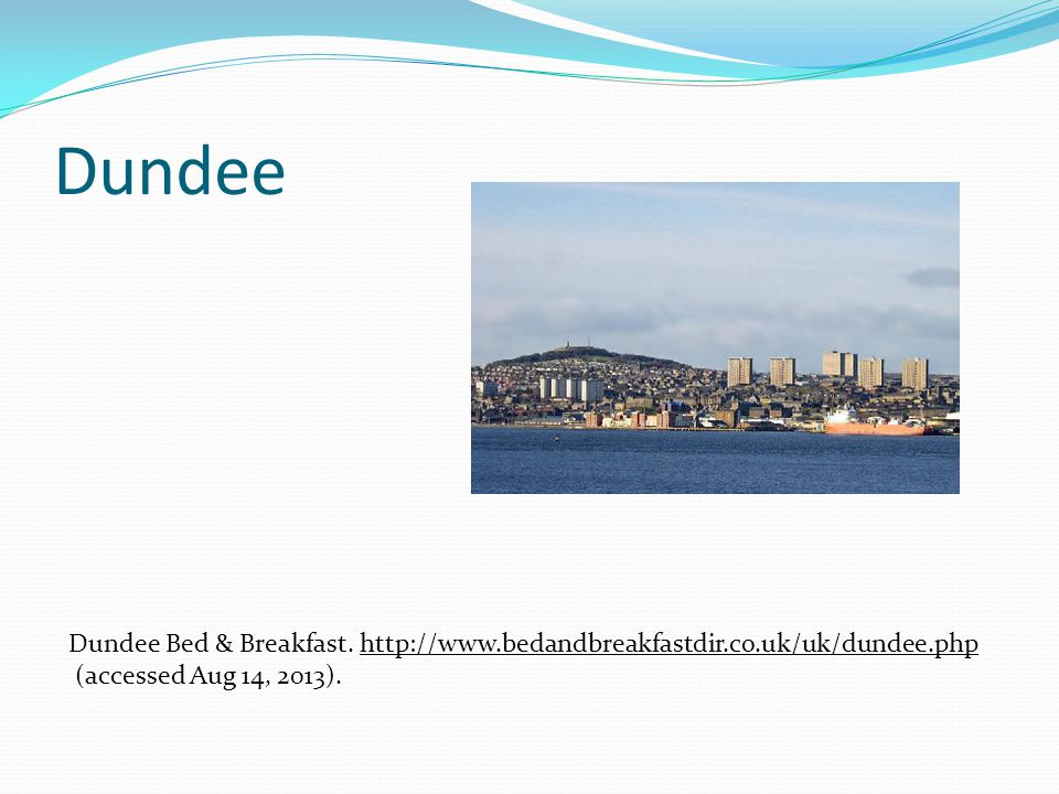 Dundee Dundee Bed & Breakfast. http://www.bedandbreakfastdir.co.uk/uk/dundee.phphttp://www.bedandbreakfastdir.co.uk/uk/dundee.php (accessed Aug 14, 20