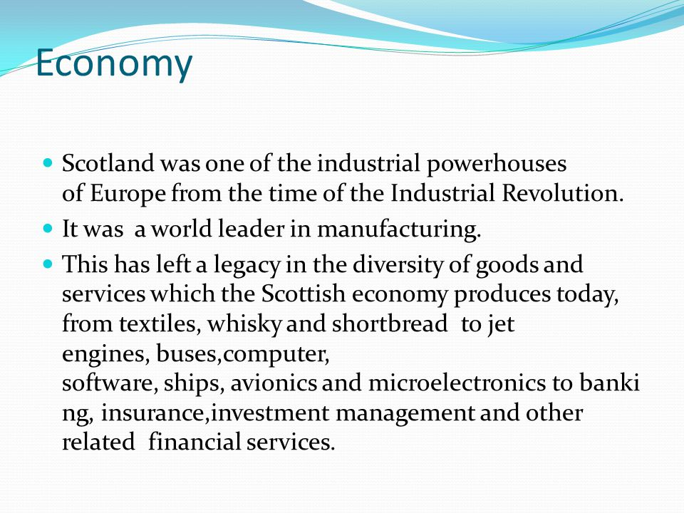 Economy Scotland was one of the industrial powerhouses of Europe from the time of the Industrial Revolution. It was a world leader in manufacturing. T
