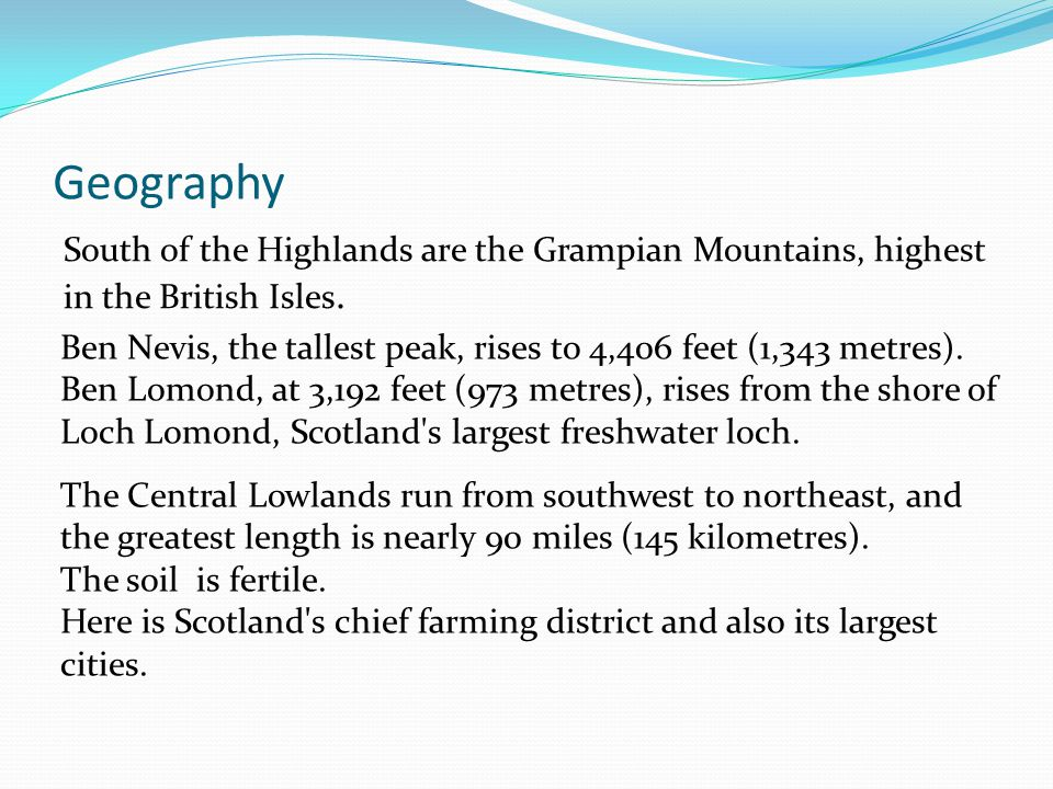 Geography South of the Highlands are the Grampian Mountains, highest in the British Isles. Ben Nevis, the tallest peak, rises to 4,406 feet (1,343 met
