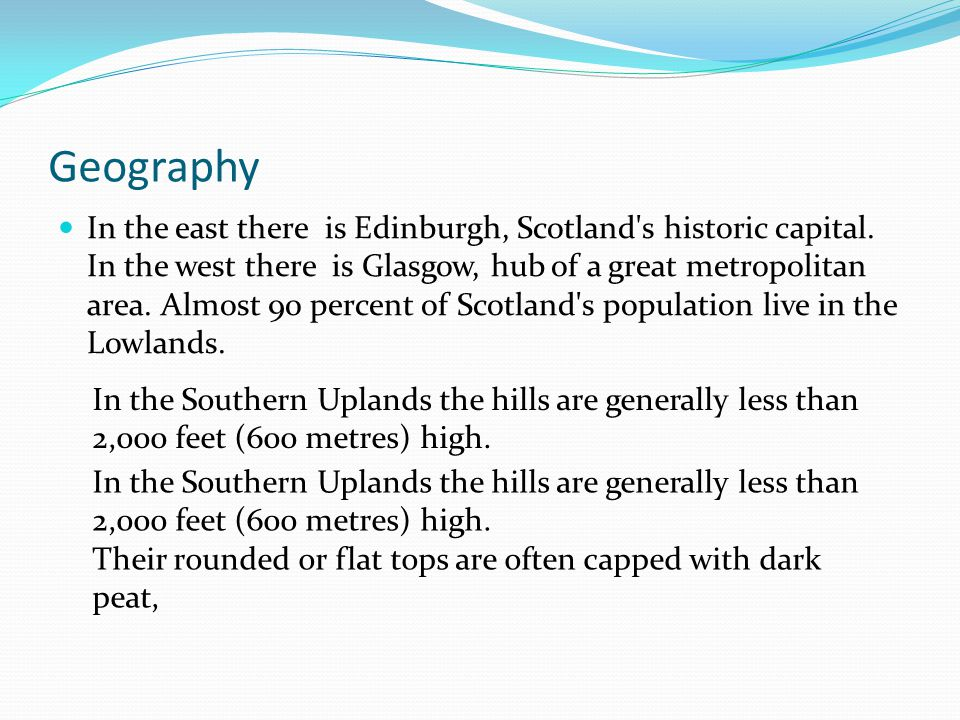 Geography In the east there is Edinburgh, Scotland's historic capital. In the west there is Glasgow, hub of a great metropolitan area. Almost 90 perce