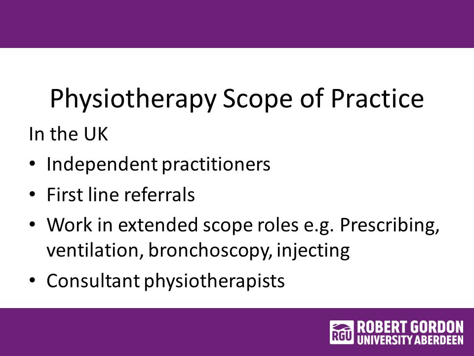 Physiotherapy Scope of Practice In the UK Independent practitioners First line referrals Work in extended scope roles e.g.