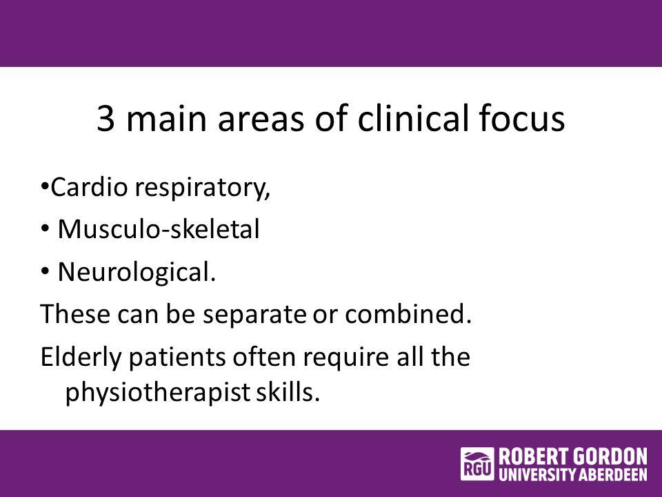 3 main areas of clinical focus Cardio respiratory, Musculo-skeletal Neurological.