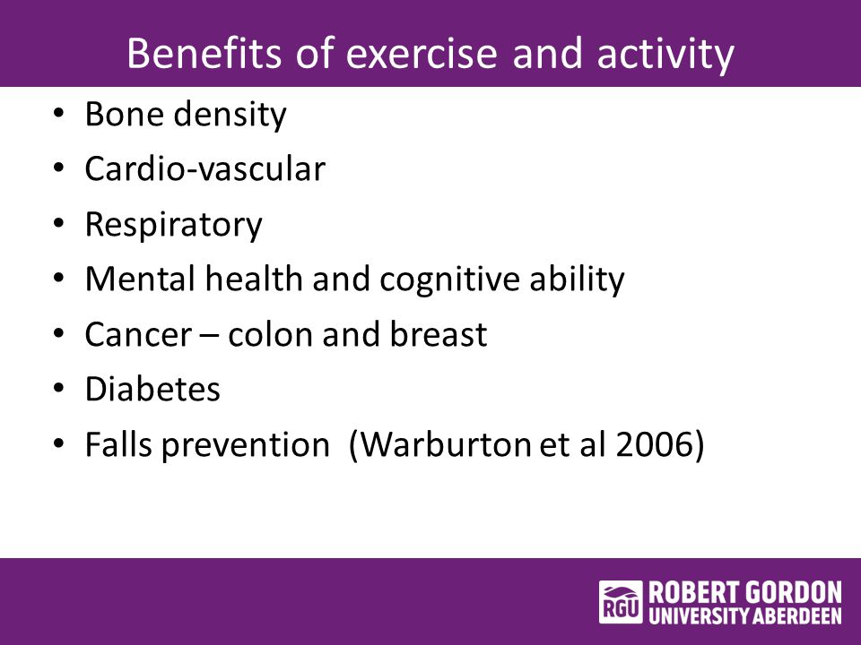 Benefits of exercise and activity Bone density Cardio-vascular Respiratory Mental health and cognitive ability Cancer – colon and breast Diabetes Falls prevention (Warburton et al 2006)