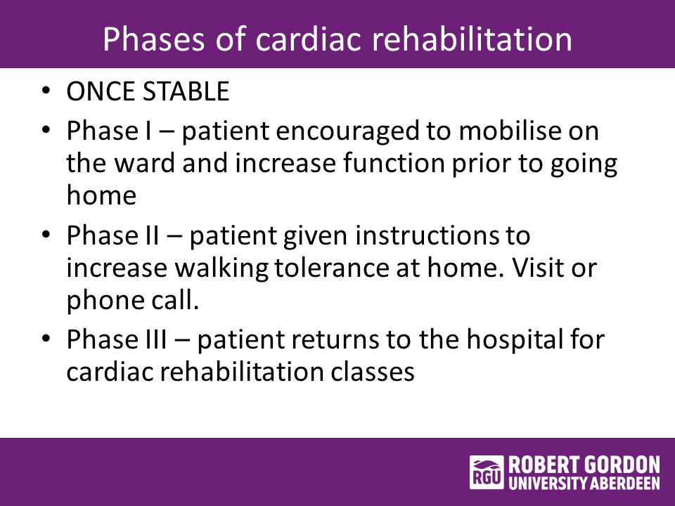 Phases of cardiac rehabilitation ONCE STABLE Phase I – patient encouraged to mobilise on the ward and increase function prior to going home Phase II – patient given instructions to increase walking tolerance at home.