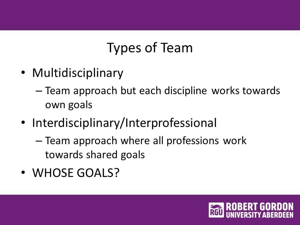 Types of Team Multidisciplinary – Team approach but each discipline works towards own goals Interdisciplinary/Interprofessional – Team approach where all professions work towards shared goals WHOSE GOALS?