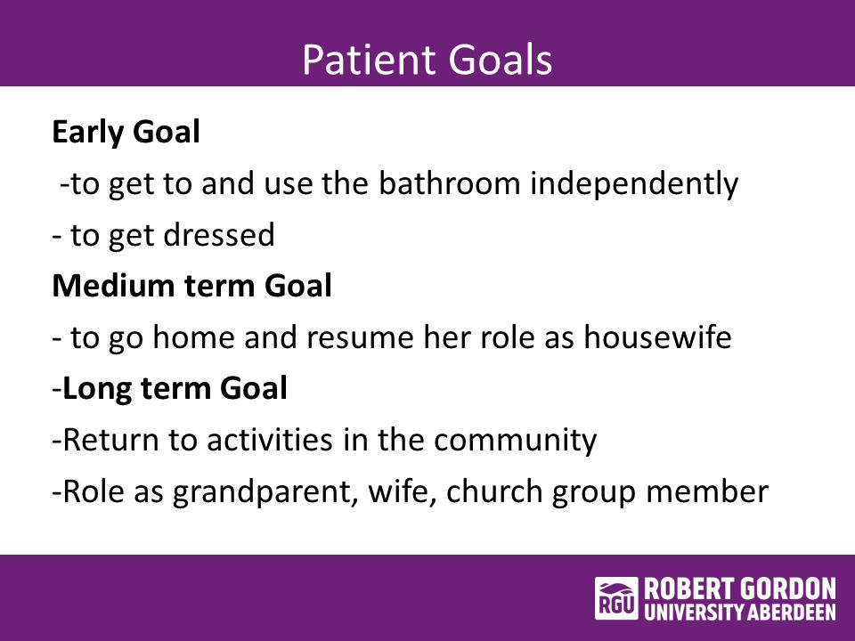 Patient Goals Early Goal -to get to and use the bathroom independently - to get dressed Medium term Goal - to go home and resume her role as housewife -Long term Goal -Return to activities in the community -Role as grandparent, wife, church group member