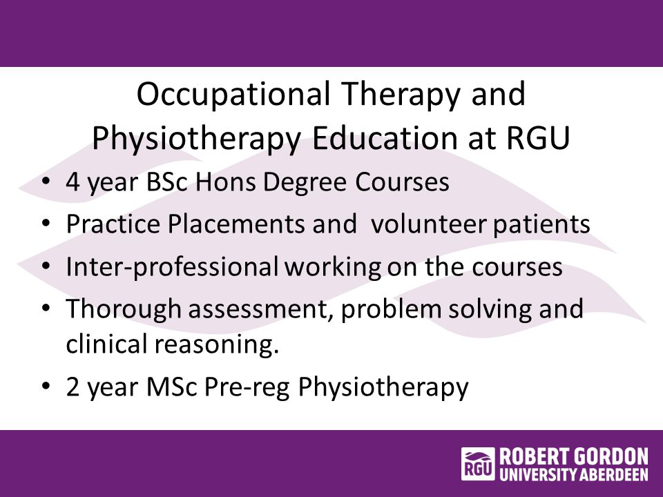 Occupational Therapy and Physiotherapy Education at RGU 4 year BSc Hons Degree Courses Practice Placements and volunteer patients Inter-professional working on the courses Thorough assessment, problem solving and clinical reasoning.