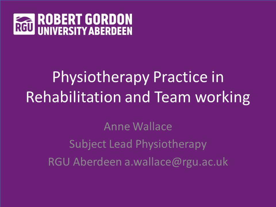 Physiotherapy Practice in Rehabilitation and Team working Anne Wallace Subject Lead Physiotherapy RGU Aberdeen a.wallace@rgu.ac.uk