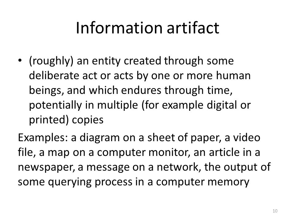 Information artifact (roughly) an entity created through some deliberate act or acts by one or more human beings, and which endures through time, pote