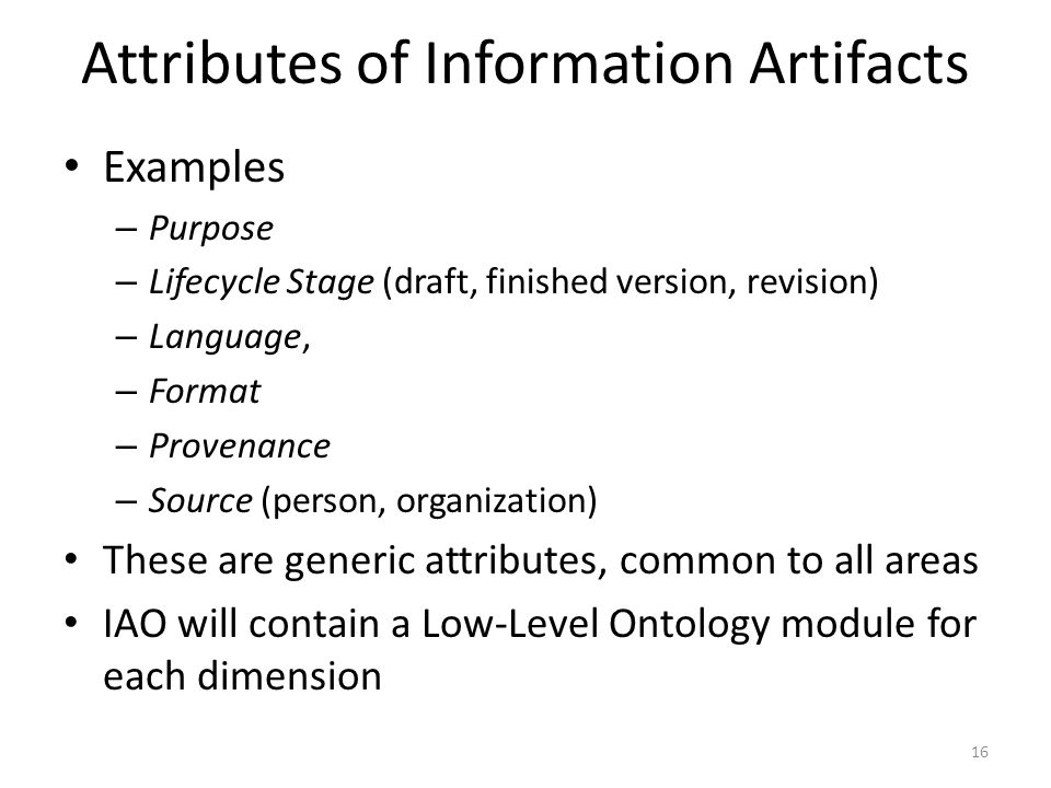Attributes of Information Artifacts Examples – Purpose – Life­cycle Stage (draft, finished version, revision) – Language, – Format – Provenance – Sour
