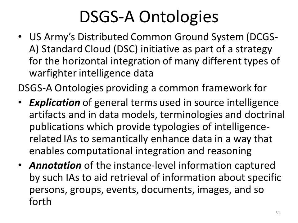 DSGS-A Ontologies US Army's Distributed Common Ground System (DCGS- A) Standard Cloud (DSC) initiative as part of a strategy for the horizontal integr