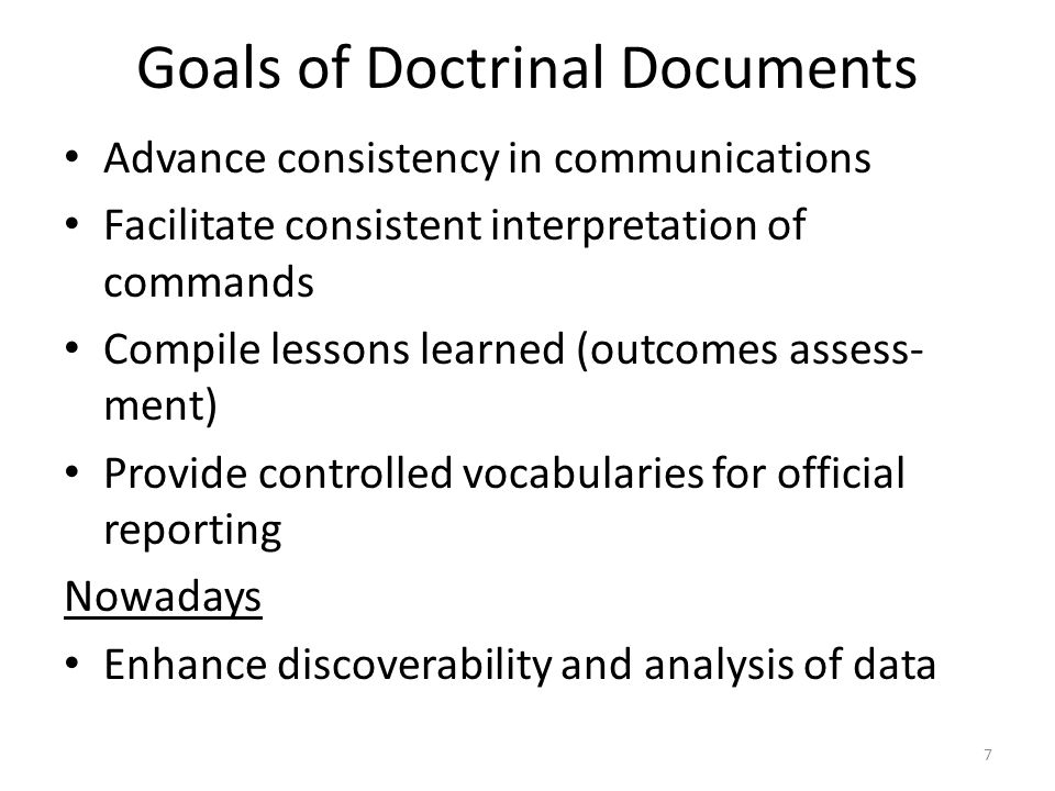 Goals of Doctrinal Documents Advance consistency in communications Facilitate consistent interpretation of commands Compile lessons learned (outcomes