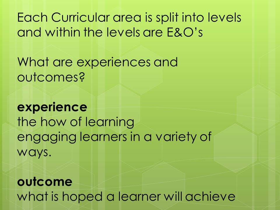 Each Curricular area is split into levels and within the levels are E&O's What are experiences and outcomes? experience the how of learning engaging l