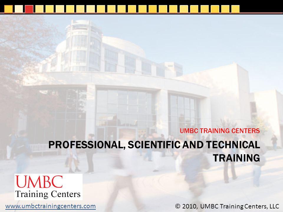 PROFESSIONAL, SCIENTIFIC AND TECHNICAL TRAINING UMBC TRAINING CENTERS © 2010, UMBC Training Centers, LLC www.umbctrainingcenters.com