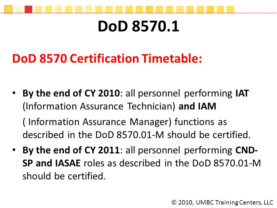 DoD 8570.1 DoD 8570 Certification Timetable: By the end of CY 2010: all personnel performing IAT (Information Assurance Technician) and IAM ( Information Assurance Manager) functions as described in the DoD 8570.01-M should be certified.