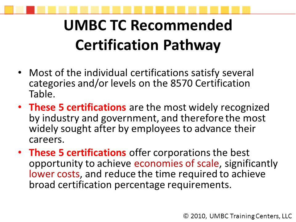 UMBC TC Recommended Certification Pathway Most of the individual certifications satisfy several categories and/or levels on the 8570 Certification Table.