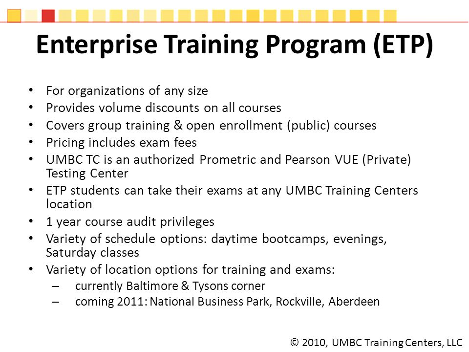 Enterprise Training Program (ETP) For organizations of any size Provides volume discounts on all courses Covers group training & open enrollment (public) courses Pricing includes exam fees UMBC TC is an authorized Prometric and Pearson VUE (Private) Testing Center ETP students can take their exams at any UMBC Training Centers location 1 year course audit privileges Variety of schedule options: daytime bootcamps, evenings, Saturday classes Variety of location options for training and exams: – currently Baltimore & Tysons corner – coming 2011: National Business Park, Rockville, Aberdeen © 2010, UMBC Training Centers, LLC