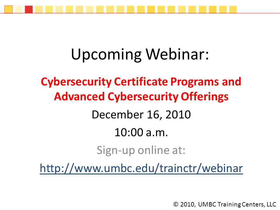 Upcoming Webinar: Cybersecurity Certificate Programs and Advanced Cybersecurity Offerings December 16, 2010 10:00 a.m.
