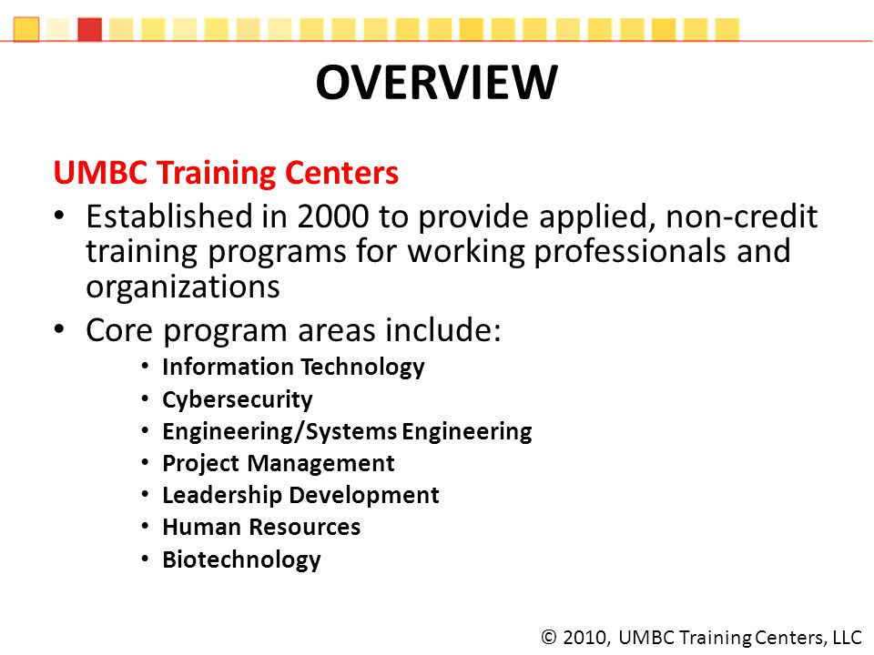 OVERVIEW UMBC Training Centers Established in 2000 to provide applied, non-credit training programs for working professionals and organizations Core program areas include: Information Technology Cybersecurity Engineering/Systems Engineering Project Management Leadership Development Human Resources Biotechnology © 2010, UMBC Training Centers, LLC