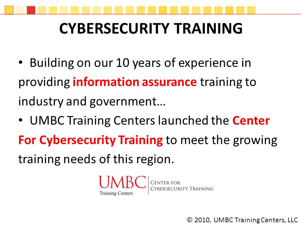 OVERVIEW UMBC Training Centers Instructors provide an outstanding, practitioner-oriented experience – Experts in their field of instruction Brings the breadth of University resources to our client's training experience Offers a full-cycle training experience, increasing certification pass rates © 2010, UMBC Training Centers, LLC