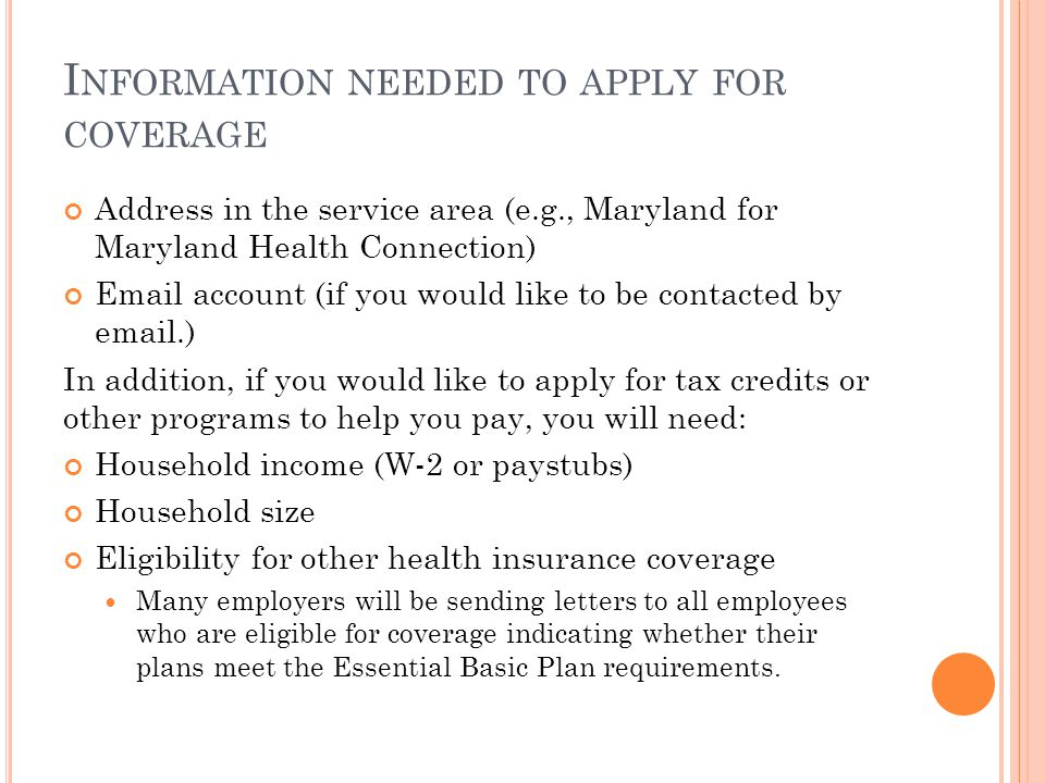 I NFORMATION NEEDED TO APPLY FOR COVERAGE Address in the service area (e.g., Maryland for Maryland Health Connection) Email account (if you would like to be contacted by email.) In addition, if you would like to apply for tax credits or other programs to help you pay, you will need: Household income (W-2 or paystubs) Household size Eligibility for other health insurance coverage Many employers will be sending letters to all employees who are eligible for coverage indicating whether their plans meet the Essential Basic Plan requirements.