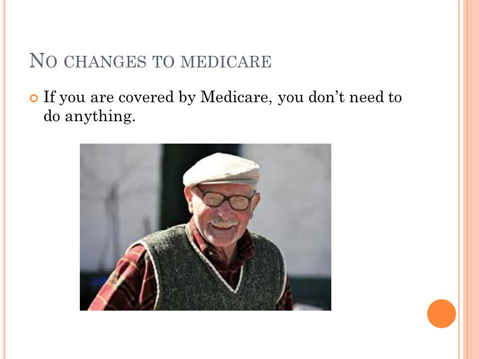 N O CHANGES TO MEDICARE If you are covered by Medicare, you don't need to do anything.