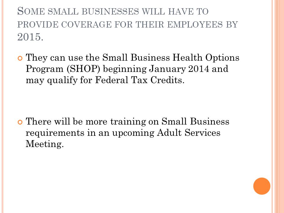 S OME SMALL BUSINESSES WILL HAVE TO PROVIDE COVERAGE FOR THEIR EMPLOYEES BY 2015.
