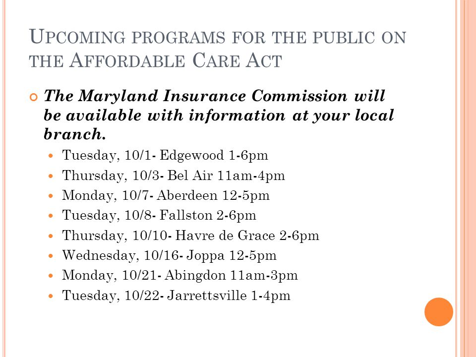 U PCOMING PROGRAMS FOR THE PUBLIC ON THE A FFORDABLE C ARE A CT The Maryland Insurance Commission will be available with information at your local branch.