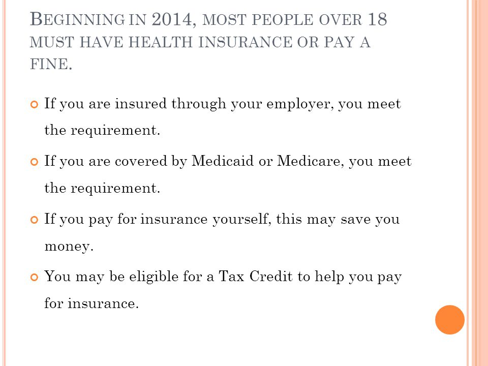 B EGINNING IN 2014, MOST PEOPLE OVER 18 MUST HAVE HEALTH INSURANCE OR PAY A FINE.
