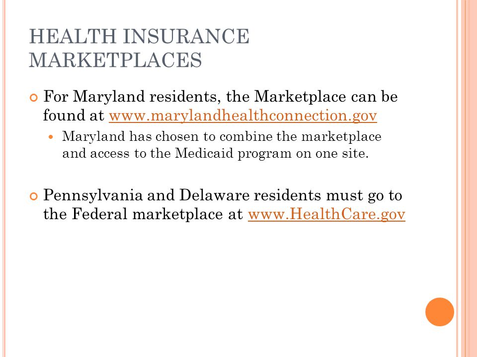 HEALTH INSURANCE MARKETPLACES For Maryland residents, the Marketplace can be found at www.marylandhealthconnection.govwww.marylandhealthconnection.gov Maryland has chosen to combine the marketplace and access to the Medicaid program on one site.