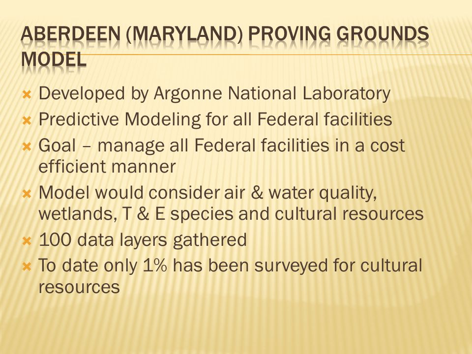  Developed by Argonne National Laboratory  Predictive Modeling for all Federal facilities  Goal – manage all Federal facilities in a cost efficient manner  Model would consider air & water quality, wetlands, T & E species and cultural resources  100 data layers gathered  To date only 1% has been surveyed for cultural resources