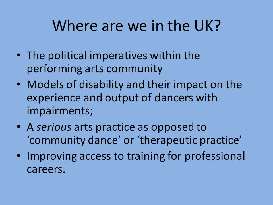 Where are we in the UK? The political imperatives within the performing arts community Models of disability and their impact on the experience and out