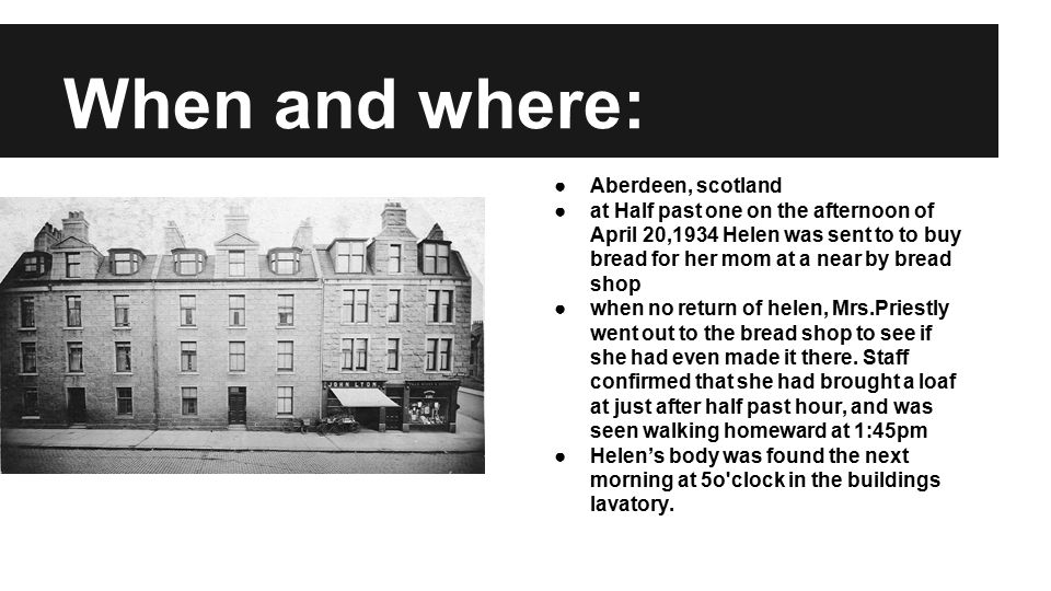When and where: ●Aberdeen, scotland ●at Half past one on the afternoon of April 20,1934 Helen was sent to to buy bread for her mom at a near by bread