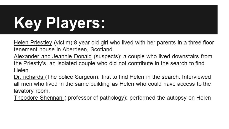 Key Players: Helen Priestley (victim):8 year old girl who lived with her parents in a three floor tenement house in Aberdeen, Scotland. Alexander and
