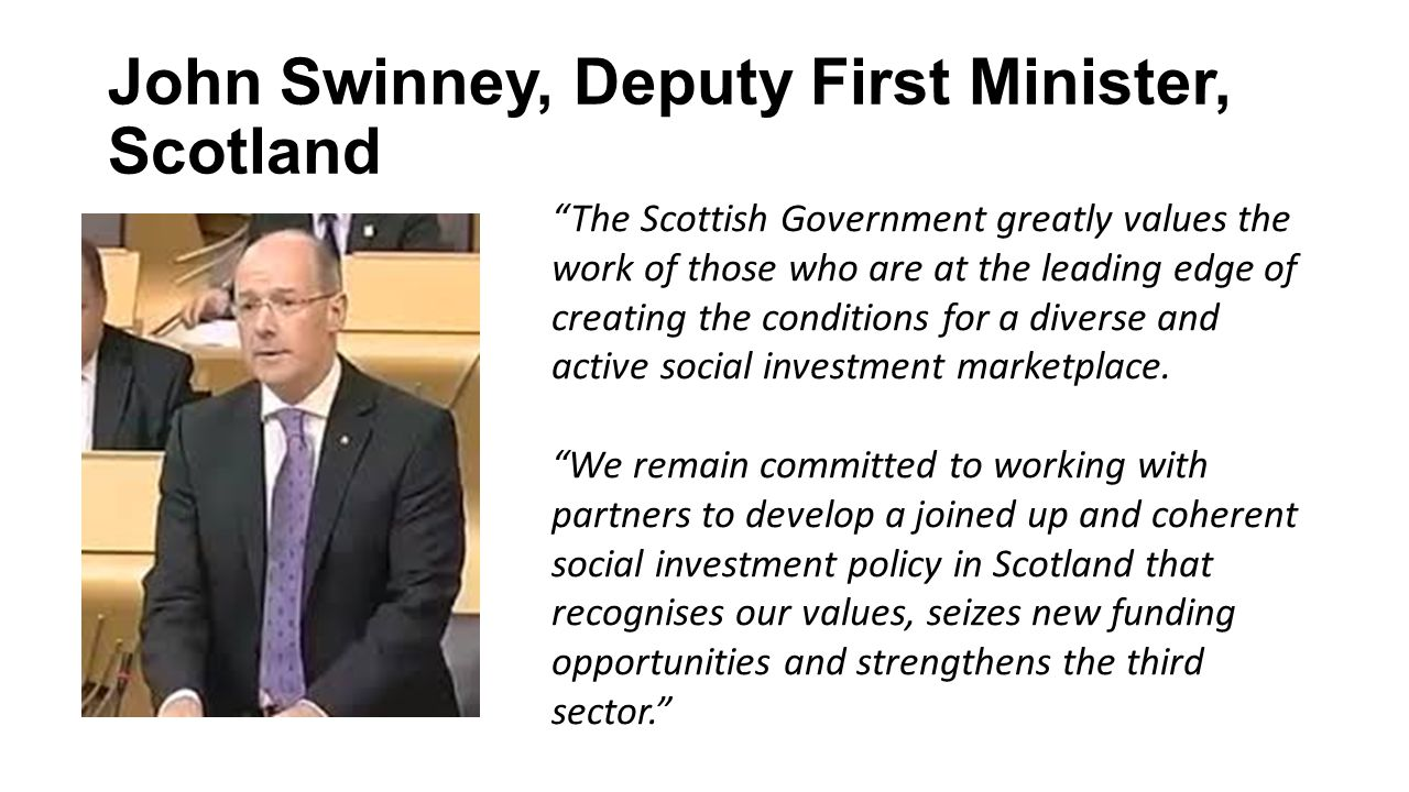 John Swinney, Deputy First Minister, Scotland The Scottish Government greatly values the work of those who are at the leading edge of creating the conditions for a diverse and active social investment marketplace.