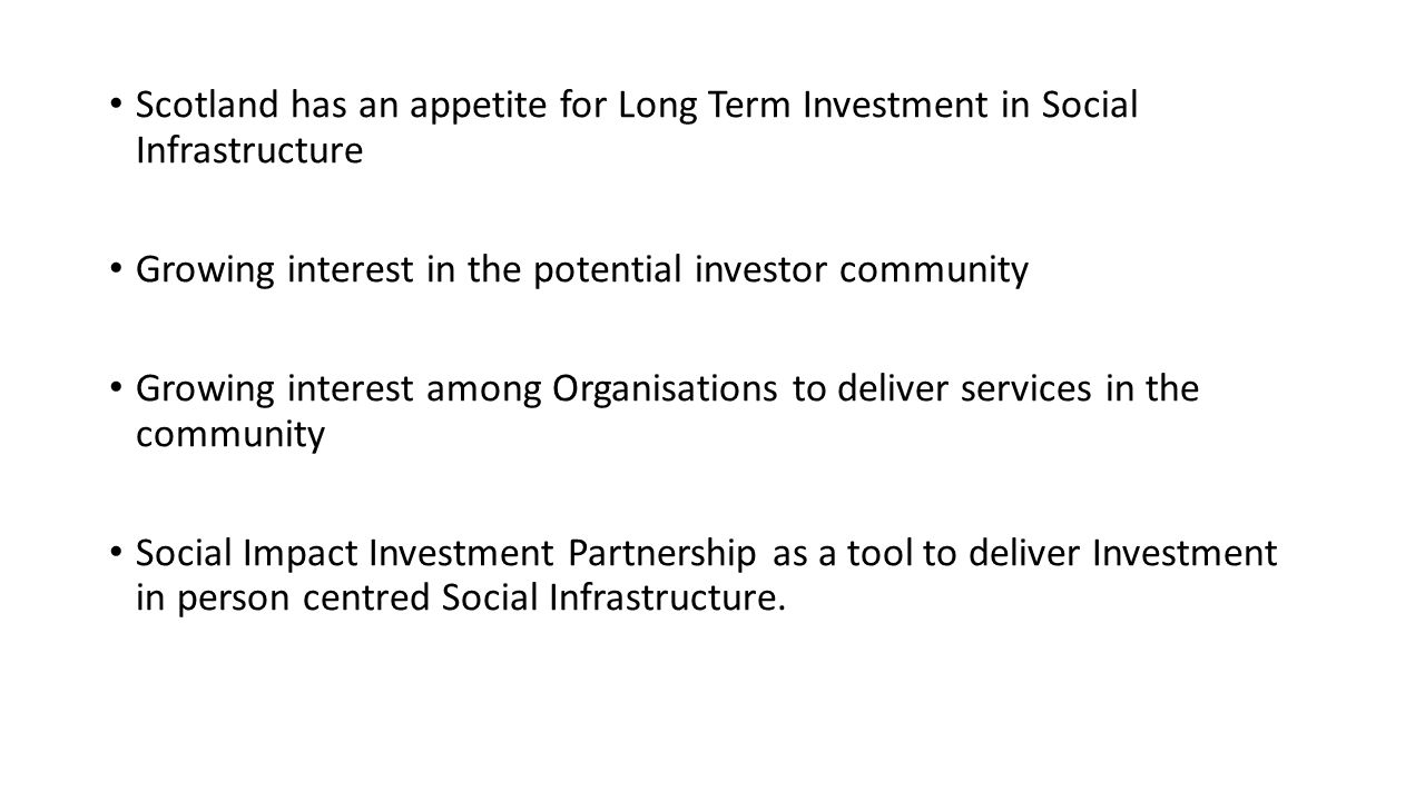 Scotland has an appetite for Long Term Investment in Social Infrastructure Growing interest in the potential investor community Growing interest among Organisations to deliver services in the community Social Impact Investment Partnership as a tool to deliver Investment in person centred Social Infrastructure.