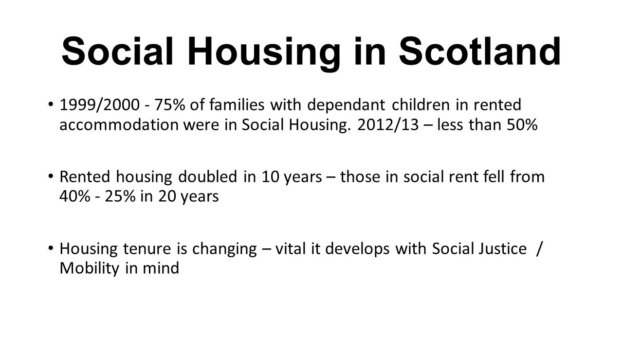 Social Housing in Scotland 1999/2000 - 75% of families with dependant children in rented accommodation were in Social Housing.
