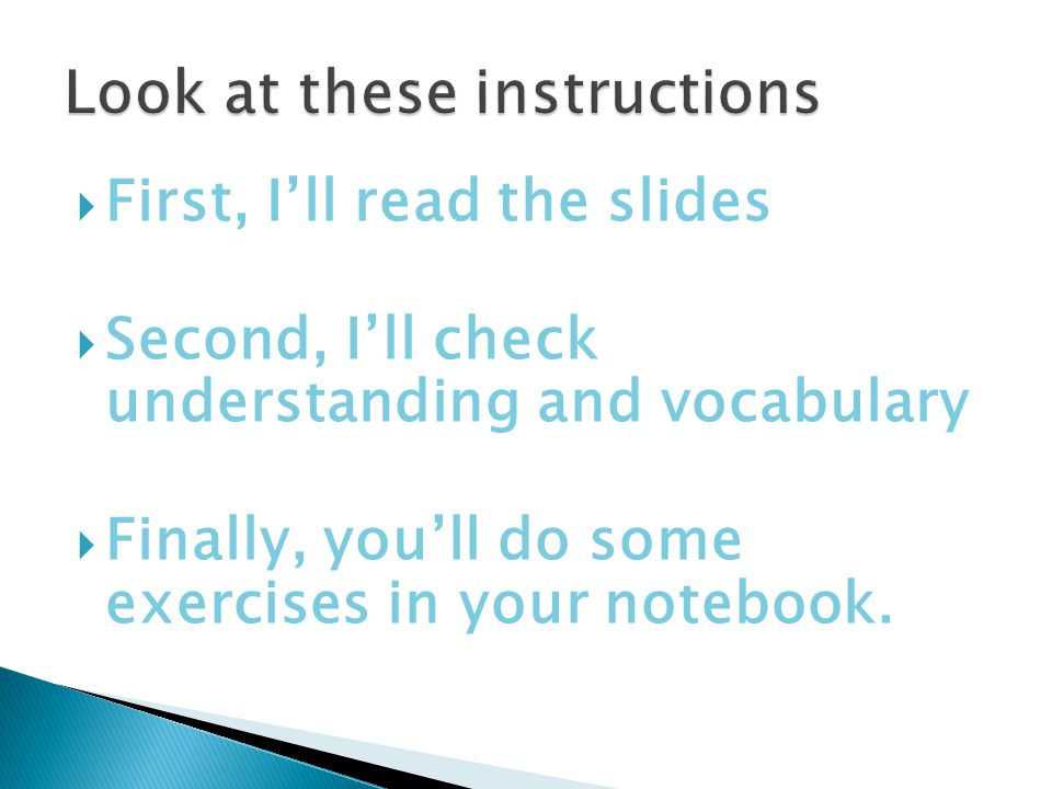  First, I'll read the slides  Second, I'll check understanding and vocabulary  Finally, you'll do some exercises in your notebook.