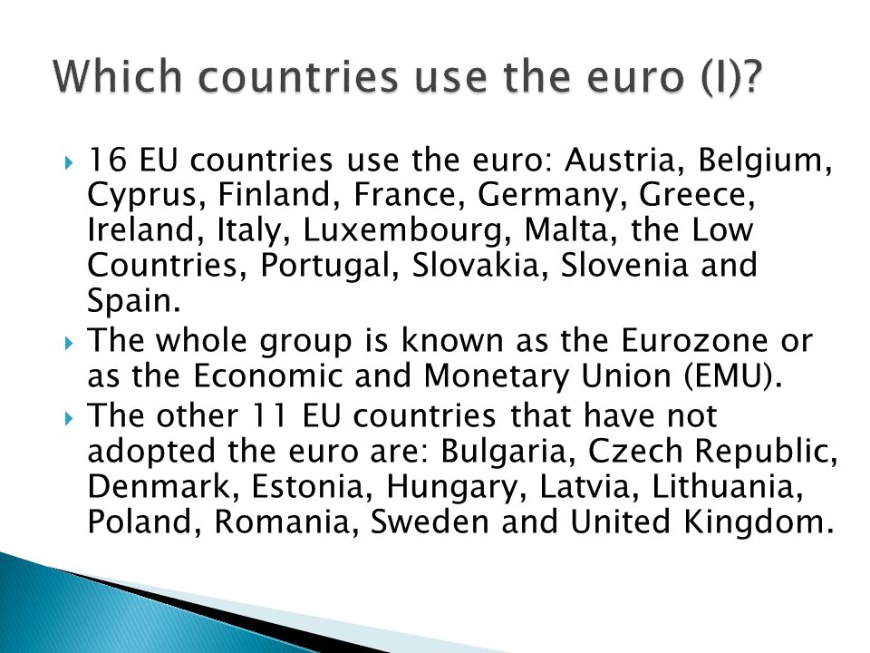  16 EU countries use the euro: Austria, Belgium, Cyprus, Finland, France, Germany, Greece, Ireland, Italy, Luxembourg, Malta, the Low Countries, Portugal, Slovakia, Slovenia and Spain.