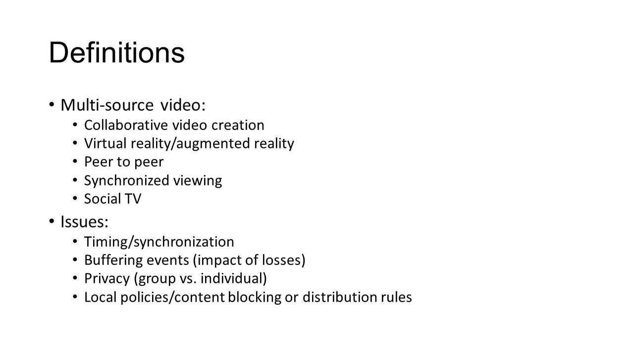 Definitions Multi-source video: Collaborative video creation Virtual reality/augmented reality Peer to peer Synchronized viewing Social TV Issues: Timing/synchronization Buffering events (impact of losses) Privacy (group vs.
